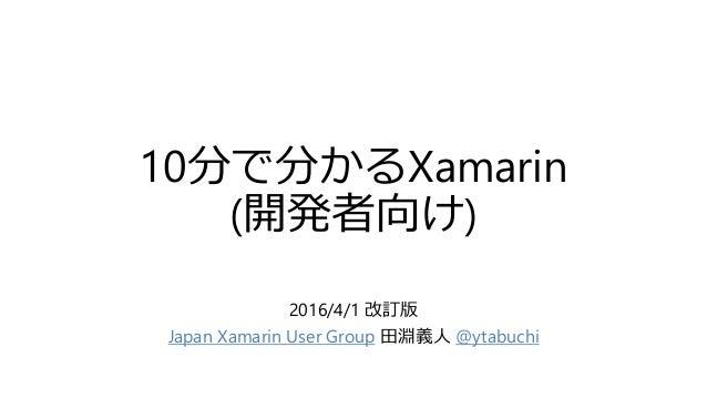 10分で分かるXamarin (開発者向け) 2016/4/1 改訂版 Japan Xamarin User Group 田淵義人 @ytabuchi