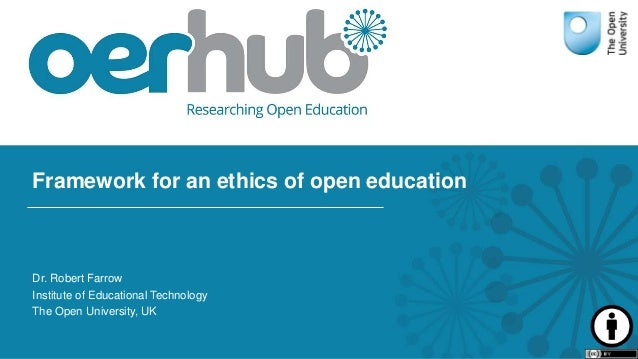 Framework for an ethics of open education Dr. Robert Farrow Institute of Educational Technology The Open University, UK
