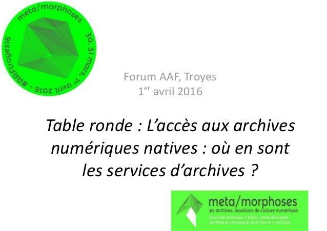 Forum AAF, Troyes 1er avril 2016 Table ronde : L'accès aux archives numériques natives : où en sont les services d'archive...
