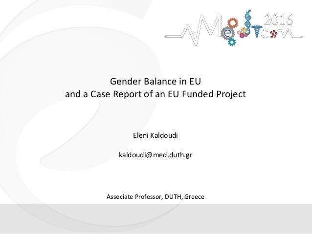 Gender Balance in EU and a Case Report of an EU Funded Project Eleni Kaldoudi kaldoudi@med.duth.gr Associate Professor, DU...