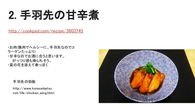 2. 手羽先の甘辛煮 http://cookpad.com/recipe/3603745 ・お肉(鶏肉でヘルシーに、手羽先なのでコ ラーゲンたっぷり) ・甘辛なのでお酒に合うと思います。 がっつり感も得られそう。 ・菜の花を添えて春っぽく ht...