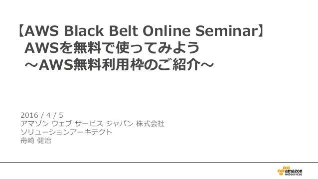 2016 / 4 / 5 アマゾン ウェブ サービス ジャパン 株式会社 ソリューションアーキテクト 舟崎 健治 【AWS Black Belt Online Seminar】 AWSを無料で使ってみよう ~AWS無料利用枠のご紹介~