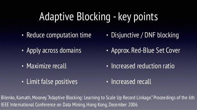 Adaptive Blocking -key points • Reduce computation time • Apply across domains • Maximize recall • Limit false positives •...
