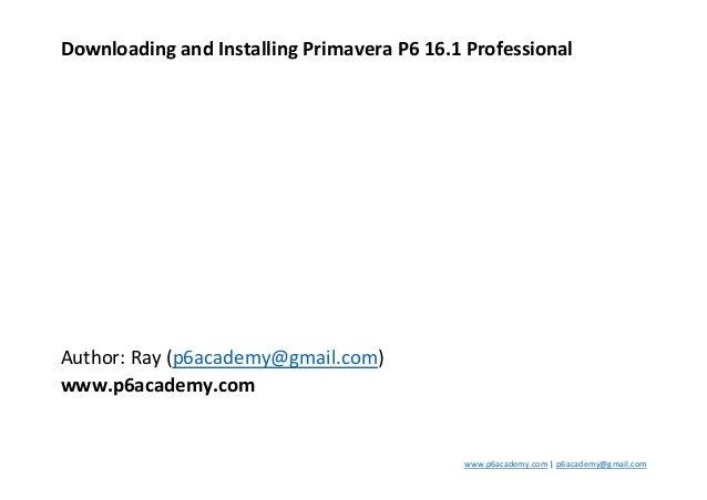 www.p6academy.com | p6academy@gmail.com Downloading and Installing Primavera P6 16.1 Professional Author: Ray (p6academy@g...
