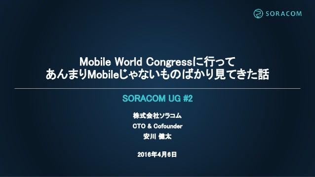 Mobile World Congressに行って あんまりMobileじゃないものばかり見てきた話 株式会社ソラコム CTO & Cofounder 安川 健太 2016年4月6日 SORACOM UG #2
