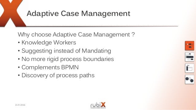 Adaptive Case Management Why choose Adaptive Case Management ? • Knowledge Workers • Suggesting instead of Mandating • No ...