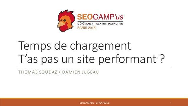 Temps de chargement T'as pas un site performant ? THOMAS SOUDAZ / DAMIEN JUBEAU SEOCAMPUS - 07/04/2016 1