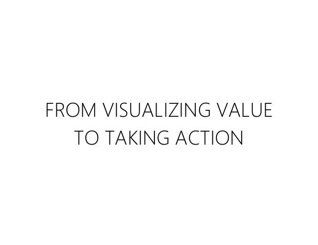 FROM VISUALIZING VALUE TO TAKING ACTION