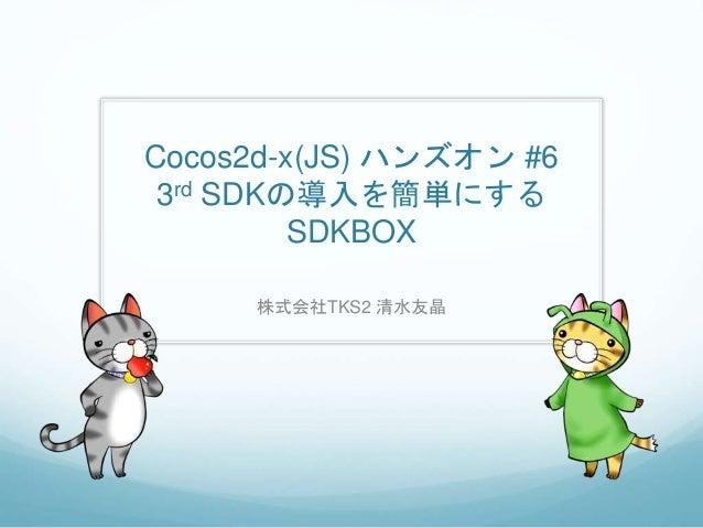 Cocos2d-x(JS) ハンズオン #6 3rd SDKの導入を簡単にする SDKBOX 株式会社TKS2 清水友晶