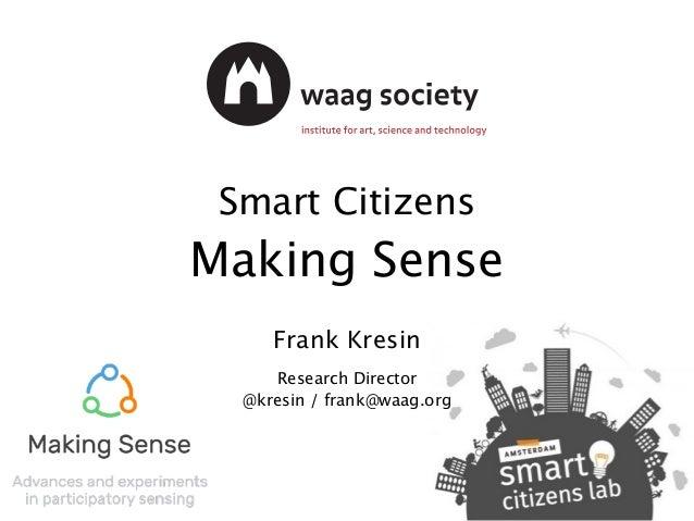 Smart Citizens Making Sense Frank Kresin Research Director @kresin / frank@waag.org