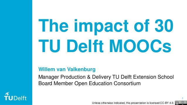 1 The impact of 30 TU Delft MOOCs Willem van Valkenburg Manager Production & Delivery TU Delft Extension School Board Memb...