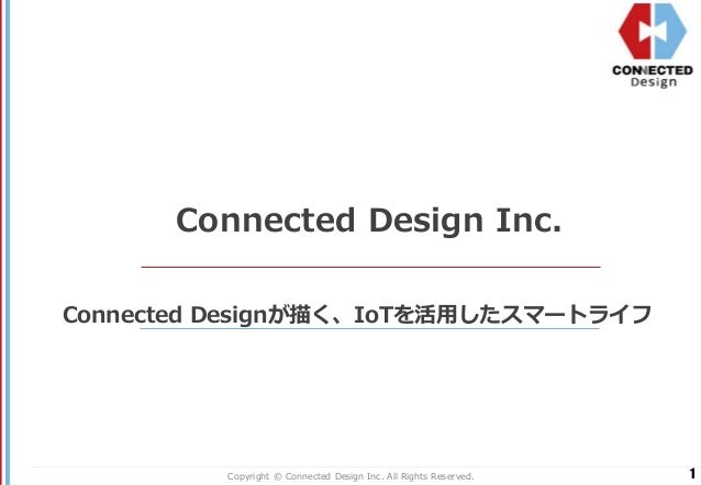 1Copyright © Connected Design Inc. All Rights Reserved. Connected Design Inc. Connected Designが描く、IoTを活用したスマートライフ