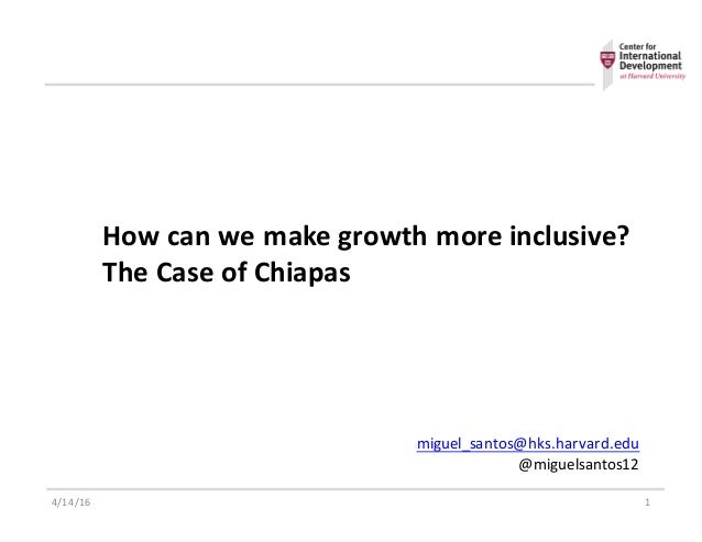 How$can$we$make$growth$more$inclusive? The$Case$of$Chiapas$ 4/14/16 1 miguel_santos@hks.harvard.edu @miguelsantos129 9