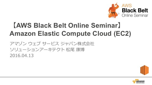 【AWS Black Belt Online Seminar】 Amazon Elastic Compute Cloud (EC2) アマゾン ウェブ サービス ジャパン株式会社 ソリューションアーキテクト 松尾 康博 2016.04...