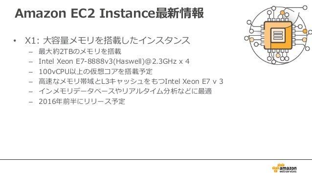 Amazon EC2 Instance最新情報 • X1: ⼤大容量量メモリを搭載したインスタンス – 最⼤大約2TBのメモリを搭載 – Intel Xeon E7-‐‑‒8888v3(Haswell)@2.3GHz x 4...