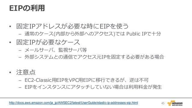 EIPの利利⽤用 • 固定IPアドレスが必要な時にEIPを使う – 通常のケース(内部から外部へのアクセス)では Public IPで⼗十分 • 固定IPが必要なケース – メールサーバ、監視サーバ等 – 外部システムとの通信でア...