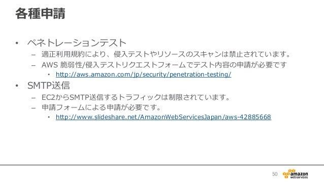各種申請 • ペネトレーションテスト – 適正利利⽤用規約により、侵⼊入テストやリソースのスキャンは禁⽌止されています。 – AWS 脆弱性/侵⼊入テストリクエストフォームでテスト内容の申請が必要です • http://aws.ama...