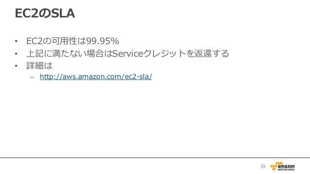 EC2のSLA • EC2の可⽤用性は99.95% • 上記に満たない場合はServiceクレジットを返還する • 詳細は – http://aws.amazon.com/ec2-‐‑‒sla/  59