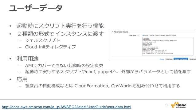 ユーザーデータ • 起動時にスクリプト実⾏行行を⾏行行う機能 • 2種類の形式でインスタンスに渡す – シェルスクリプト – Cloud-‐‑‒initディレクティブ • 利利⽤用⽤用途 – AMIでカバーできない起動時の設定変更更...