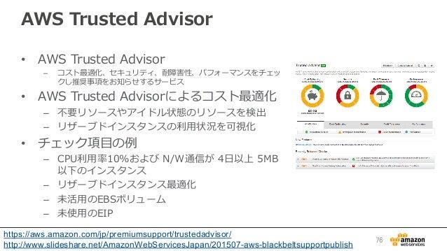 AWS Trusted Advisor • AWS Trusted Advisor – コスト最適化、セキュリティ、耐障害性、パフォーマンスをチェッ クし推奨事項をお知らせするサービス • AWS Trusted Adviso...