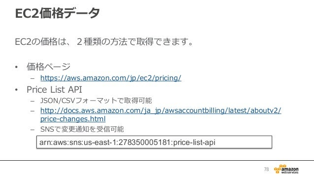 EC2価格データ EC2の価格は、2種類の⽅方法で取得できます。 • 価格ページ – https://aws.amazon.com/jp/ec2/pricing/  • Price List API – JSON/CSVフォーマッ...
