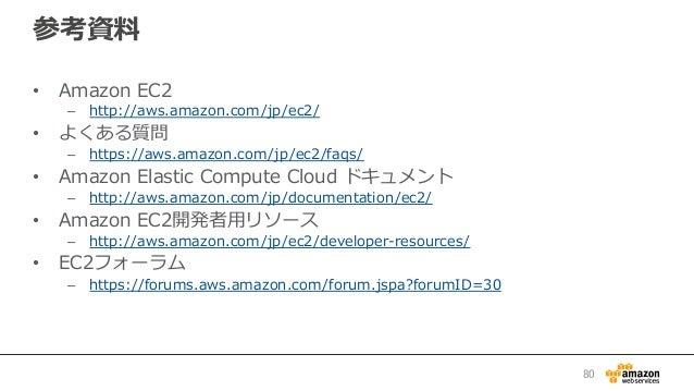 参考資料料 • Amazon EC2 – http://aws.amazon.com/jp/ec2/ • よくある質問 – https://aws.amazon.com/jp/ec2/faqs/  • Amazon Elasti...