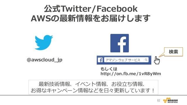 公式Twitter/Facebook AWSの最新情報をお届けします @awscloud_̲jp 検索索 最新技術情報、イベント情報、お役⽴立立ち情報、 お得なキャンペーン情報などを⽇日々更更新しています! もしくは http://on.fb....