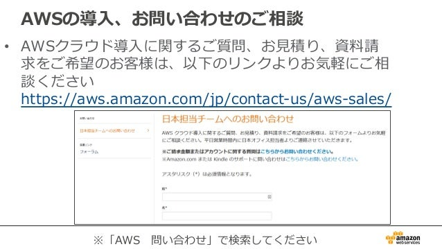 AWSの導⼊入、お問い合わせのご相談 • AWSクラウド導⼊入に関するご質問、お⾒見見積り、資料料請 求をご希望のお客様は、以下のリンクよりお気軽にご相 談ください https://aws.amazon.com/jp/contact-‐‑‒u...
