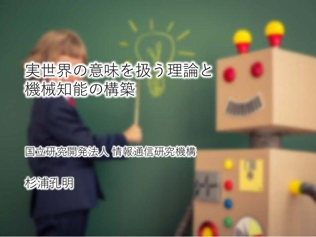 実世界の意味を扱う理論と 機械知能の構築 国立研究開発法人 情報通信研究機構 杉浦孔明