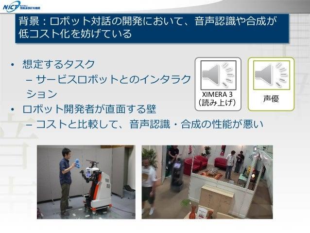 背景:ロボット対話の開発において、音声認識や合成が 低コスト化を妨げている • 想定するタスク – サービスロボットとのインタラク ション • ロボット開発者が直面する壁 – コストと比較して、音声認識・合成の性能が悪い XIMERA 3 (読...