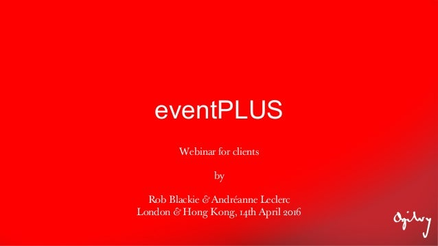 eventPLUS Webinar for clients by Rob Blackie & Andréanne Leclerc London & Hong Kong, 14th April 2016