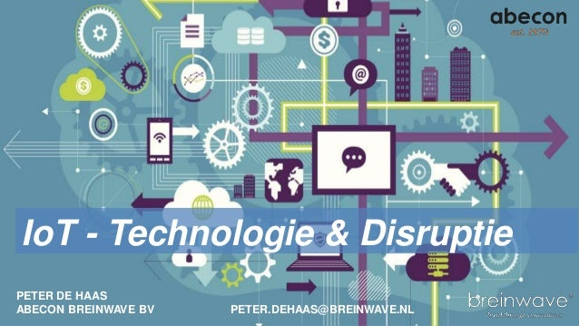 PETER DE HAAS ABECON BREINWAVE BV PETER.DEHAAS@BREINWAVE.NL IoT - Technologie & Disruptie