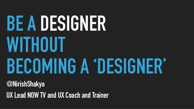 BE A DESIGNER WITHOUT BECOMING A 'DESIGNER' @NirishShakya UX Lead NOW TV and UX Coach and Trainer