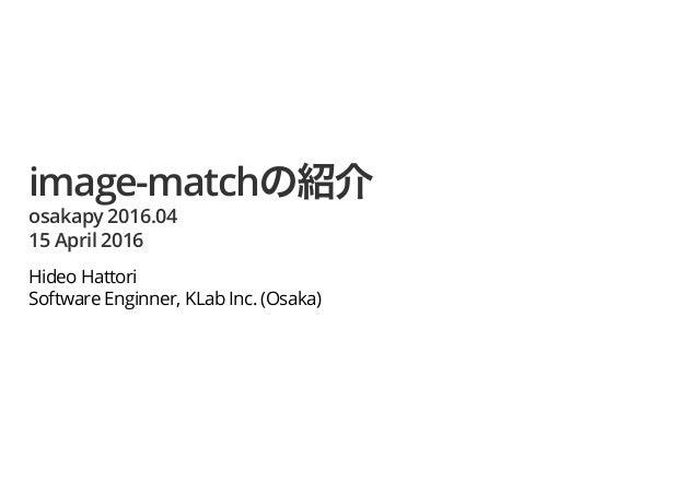 image-match osakapy 2016.04 15 April 2016 Hideo Hattori Software Enginner, KLab Inc. (Osaka)