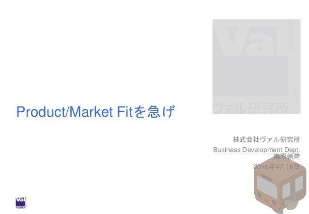 Product/Market Fitを急げ 株式会社ヴァル研究所 Business Development Dept. 篠原徳隆 2016年4月16日 1