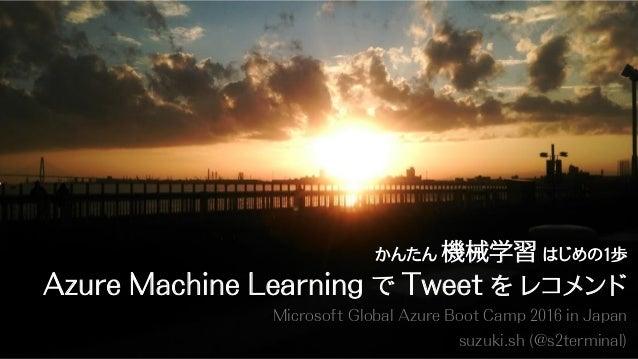Microsoft Global Azure Boot Camp 2016 in Japan suzuki.sh (@s2terminal) かんたん 機械学習 はじめの1歩 Azure Machine Learning で Tweet を レ...