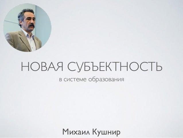 НОВАЯ СУБЪЕКТНОСТЬ в системе образования Михаил Кушнир