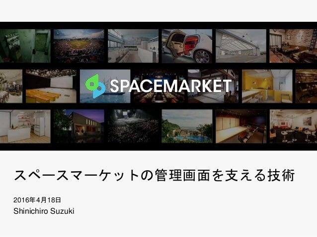 スペースマーケットの管理画面を支える技術 2016年4月18日 Shinichiro Suzuki