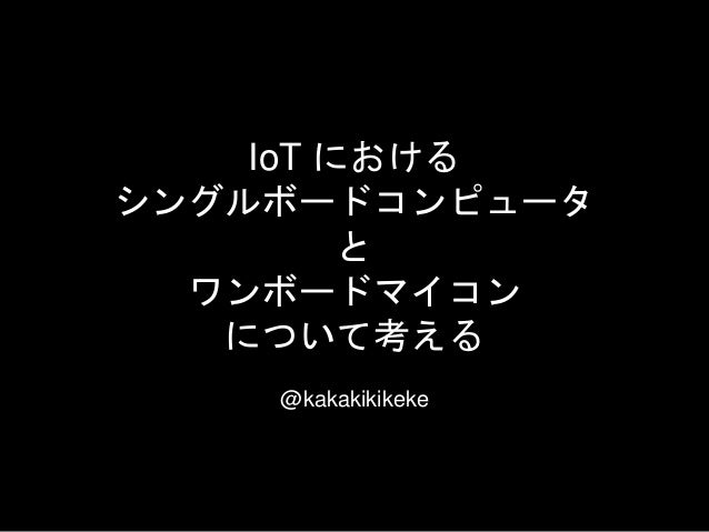 IoT における シングルボードコンピュータ と ワンボードマイコン について考える @kakakikikeke