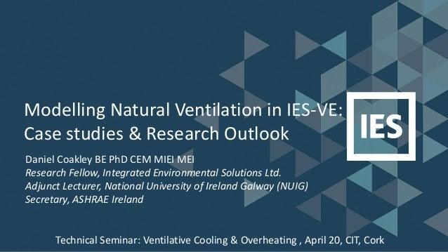 Modelling Natural Ventilation in IES-VE: Case studies & Research Outlook Daniel Coakley BE PhD CEM MIEI MEI Research Fello...