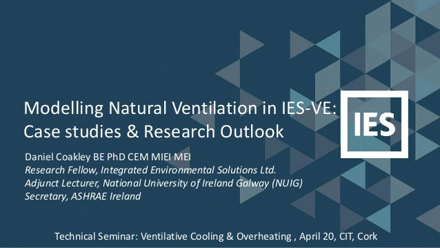 Modelling Natural Ventilation in IES-VE: Case studies & Research Outlook Daniel Coakley BE PhD CEM MIEI MEI Research Fello...