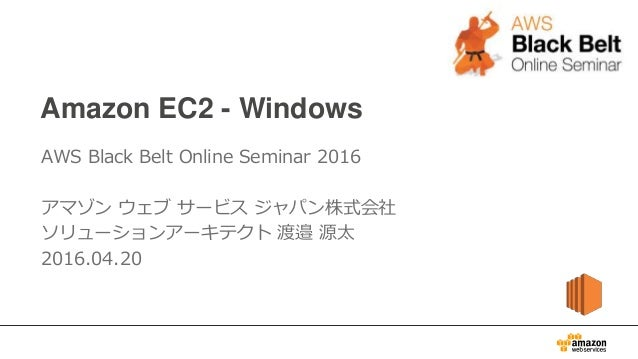 Amazon EC2 - Windows AWS Black Belt Online Seminar 2016 アマゾン ウェブ サービス ジャパン株式会社 ソリューションアーキテクト 渡邉 源太 2016.04.20