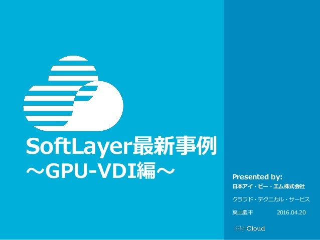 © IBM Corporation 1 Presented by: SoftLayer最新事例 〜GPU-VDI編〜 日本アイ・ビー・エム株式会社 クラウド・テクニカル・サービス 葉山慶平 2016.04.20