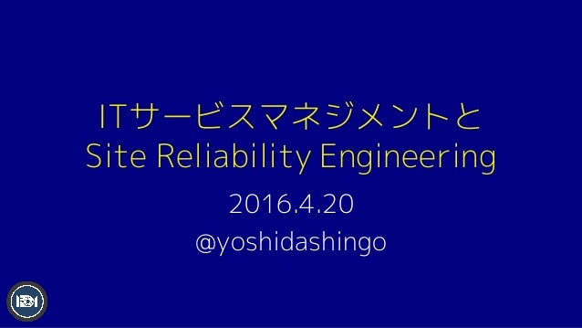 ITサービスマネジメントと Site Reliability Engineering 2016.4.20 @yoshidashingo