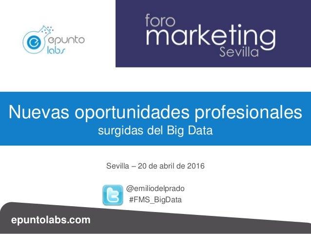 epuntolabs.com Sevilla – 20 de abril de 2016 @emiliodelprado #FMS_BigData Nuevas oportunidades profesionales surgidas del ...