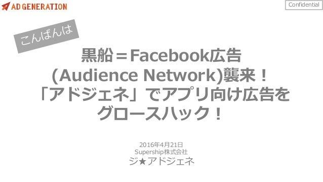 Confidential ⿊船=Facebook広告 (Audience Network)襲来! 「アドジェネ」でアプリ向け広告を グロースハック! 2016年4⽉21⽇ Supership株式会社 ジ★アドジェネ