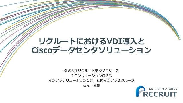 リクルートにおけるVDI導入と Ciscoデータセンタソリューション 株式会社リクルートテクノロジーズ ITソリューション統括部 インフラソリューション1部 社内インフラ3グループ 石光 直樹