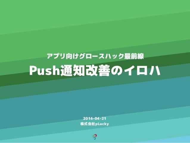 2016-04-21 株式会社pLucky アプリ向けグロースハック最前線 Push通知改善のイロハ