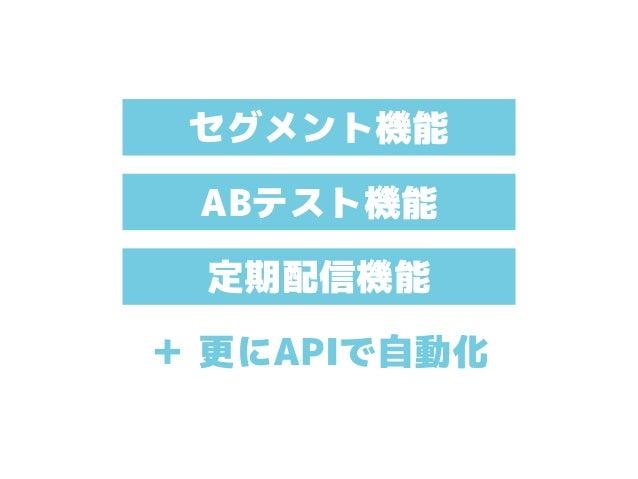 セグメント機能 ABテスト機能 定期配信機能 + 更にAPIで自動化