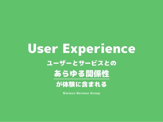 User Experience ユーザーとサービスとの あらゆる関係性 が体験に含まれる Nielsen Norman Group
